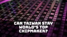 Here's how Taiwan got its edge in chip manufacturing