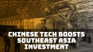 China tech firms are boosting investment in Southeast Asia