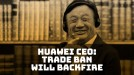Huawei CEO says US trade ban will backfire on American companies