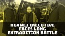 Extradition battle for Huawei executive Meng Wanzhou could drag through 2020