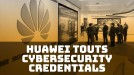 Huawei brandishes cybersecurity credentials in a bid to ease concerns