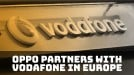 Oppo partners with Europe's Vodafone for renewed push in the region